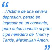 Víctima de una severa depresión, pensó en ingresar en un convento, pero antes conoció al príncipe heredero de Thurn y Tarxis, Maximilian Anton.