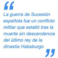 La guerra de Sucesión española fue un conflicto militar que estalló tras la muerte sin descendencia del último rey de la dinastía Habsburgo