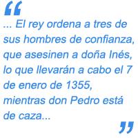el rey ordena a tres de sus hombres de confianza, Pero Coelho, Álvaro Gonçalves y Diego López Pacheco, que asesinen a doña Inés, lo que llevarán a cabo el 7 de enero de 1355, mientras don Pedro está de caza