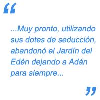 Muy pronto, utilizando sus dotes de seducción, abandonó el Jardín del Edén dejando a Adán para siempre