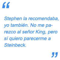 Stephen la recomendaba, yo también. No me parezco al señor King, pero sí quiero parecerme a Steinbeck.