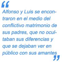 Alfonso y Luis se encontraron en el medio del conflictivo matrimonio de sus padres, que no ocultaban sus diferencias y que se dejaban ver en público con sus respectivos amantes