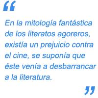 En la mitología fantástica de los literatos agoreros, existía un prejuicio contra el cine, se suponía que éste venía a desbarrancar a la literatura